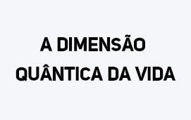 imagem do evento A DIMENSÃO  QUÂNTICA DA VIDA 2019